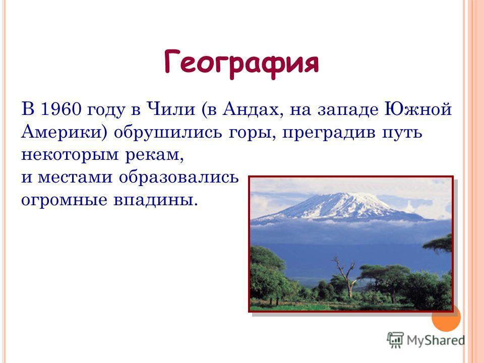 В 1960 году в Чили (в Андах, на западе Южной Америки) обрушились горы, преградив путь некоторым рекам, и местами образовались огромные впадины. География
