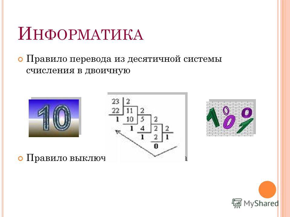 И НФОРМАТИКА Правило перевода из десятичной системы счисления в двоичную Правило выключения компьютера