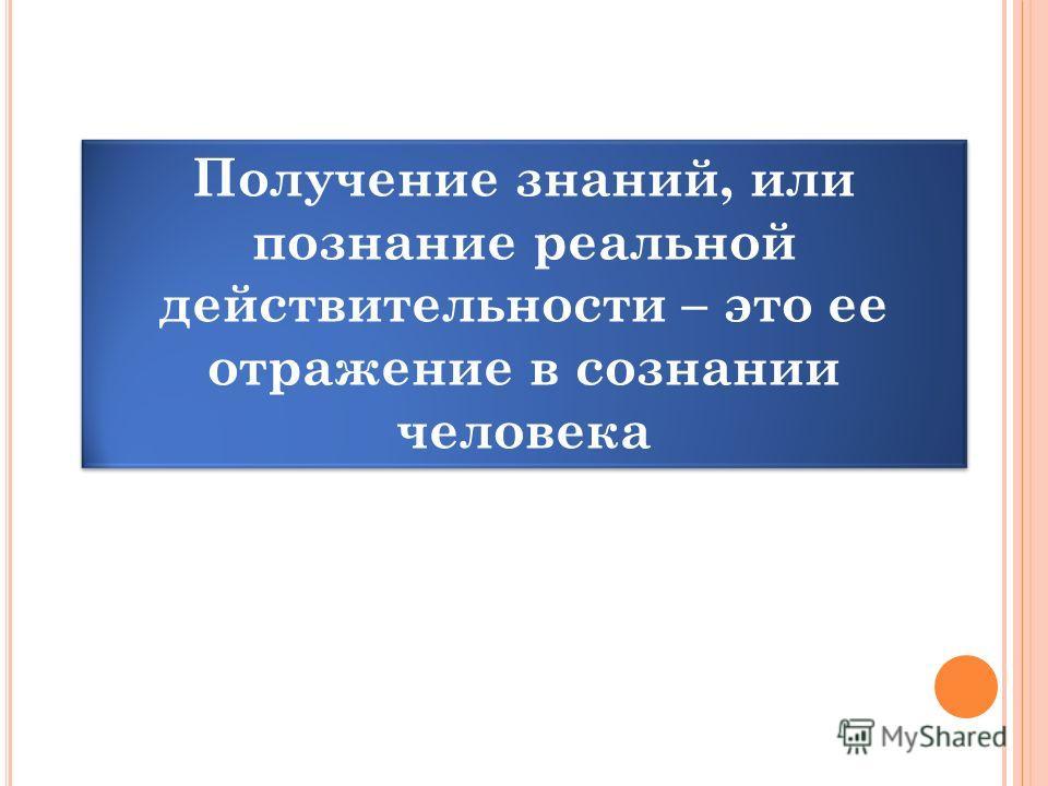 Получение знаний, или познание реальной действительности – это ее отражение в сознании человека