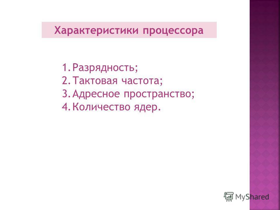 Характеристики процессора 1.Разрядность; 2.Тактовая частота; 3.Адресное пространство; 4.Количество ядер.