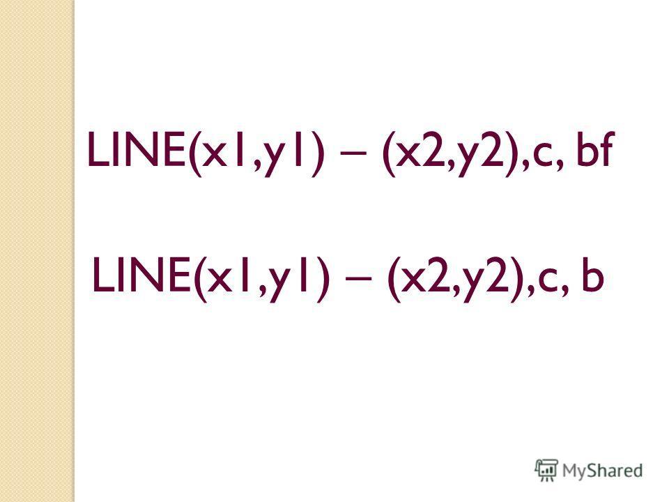 LINE(x1,y1) – (x2,y2),c, bf LINE(x1,y1) – (x2,y2),c, b