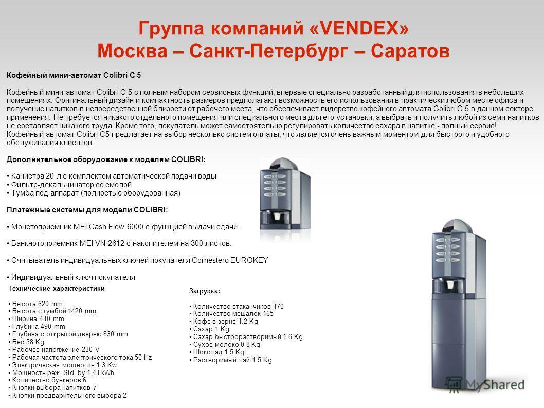 Группа компаний «VENDEX» Москва – Санкт-Петербург – Саратов Кофейный мини-автомат Colibri C 5 Кофейный мини-автомат Colibri C 5 с полным набором сервисных функций, впервые специально разработанный для использования в небольших помещениях. Оригинальны
