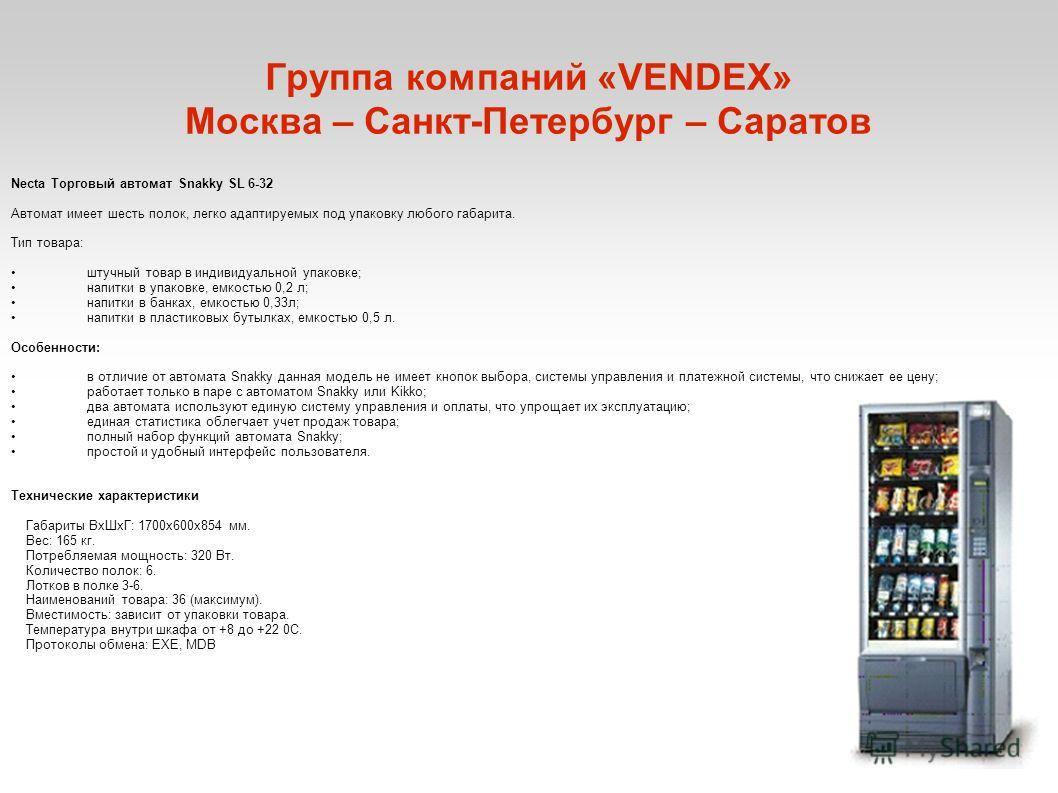 Группа компаний «VENDEX» Москва – Санкт-Петербург – Саратов Necta Торговый автомат Snakky SL 6-32 Автомат имеет шесть полок, легко адаптируемых под упаковку любого габарита. Тип товара: штучный товар в индивидуальной упаковке; напитки в упаковке, емк