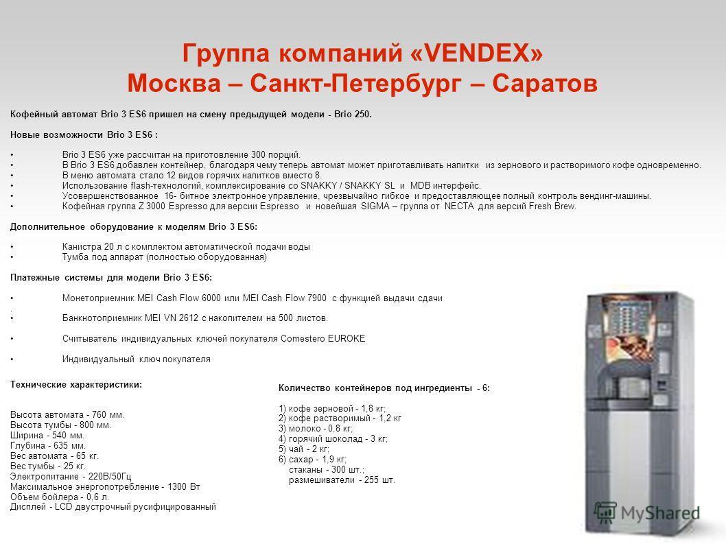 Группа компаний «VENDEX» Москва – Санкт-Петербург – Саратов Кофейный автомат Brio 3 ES6 пришел на смену предыдущей модели - Brio 250. Новые возможности Brio 3 ES6 : Brio 3 ES6 уже рассчитан на приготовление 300 порций. В Brio 3 ES6 добавлен контейнер