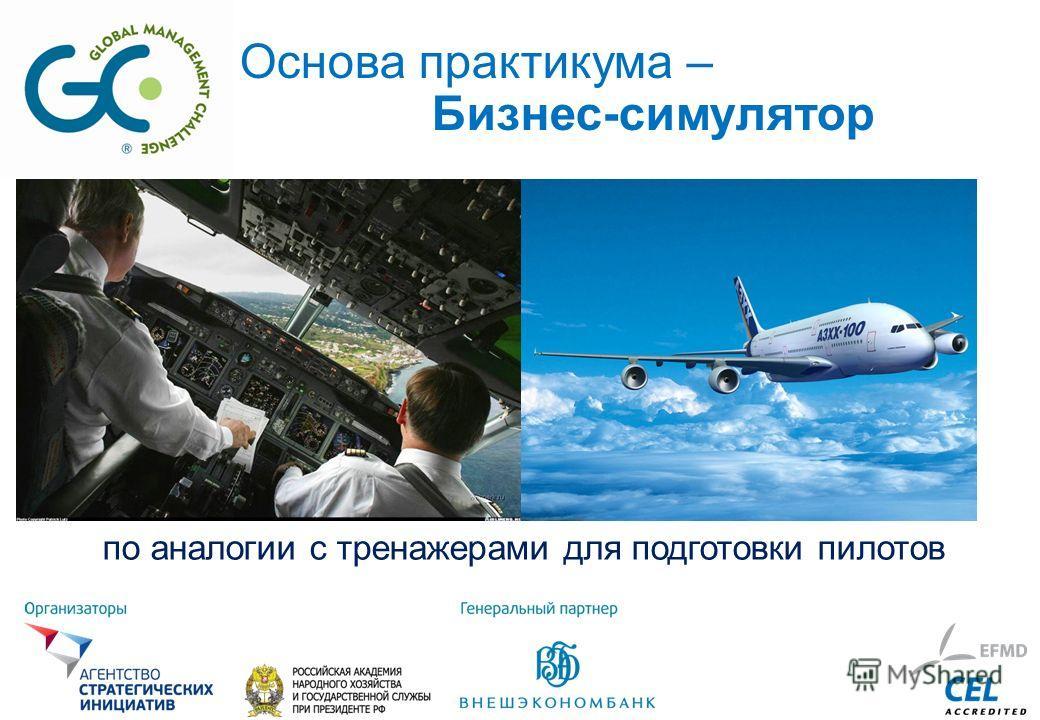 по аналогии с тренажерами для подготовки пилотов Основа практикума – Бизнес-симулятор