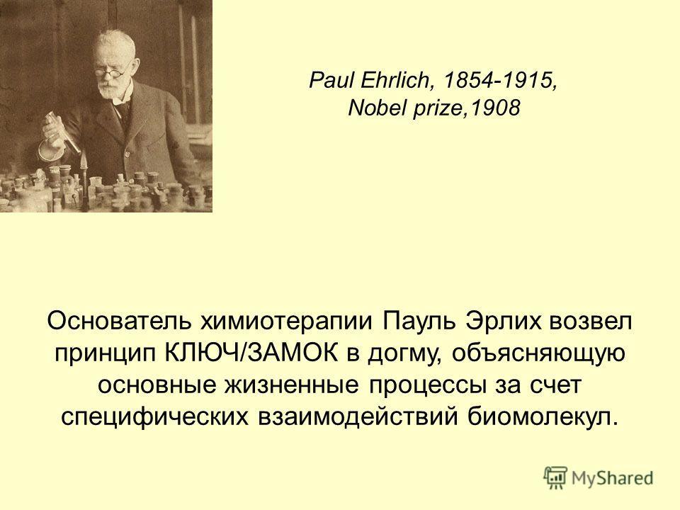 Основатель химиотерапии Пауль Эрлих возвел принцип КЛЮЧ/ЗАМОК в догму, объясняющую основные жизненные процессы за счет специфических взаимодействий биомолекул. Paul Ehrlich, 1854-1915, Nobel prize,1908
