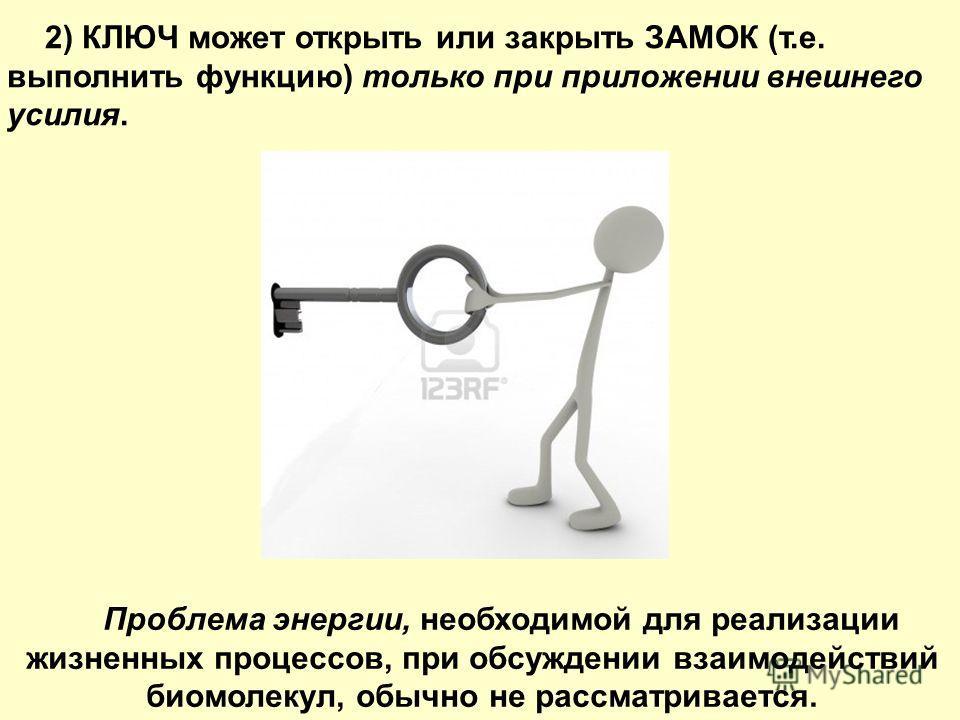 2) КЛЮЧ может открыть или закрыть ЗАМОК (т.е. выполнить функцию) только при приложении внешнего усилия. Проблема энергии, необходимой для реализации жизненных процессов, при обсуждении взаимодействий биомолекул, обычно не рассматривается.