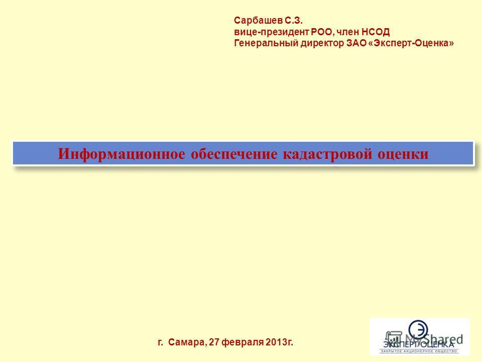 Информационное обеспечение кадастровой оценки г. Самара, 27 февраля 2013г. Сарбашев С.З. вице-президент РОО, член НСОД Генеральный директор ЗАО «Эксперт-Оценка»