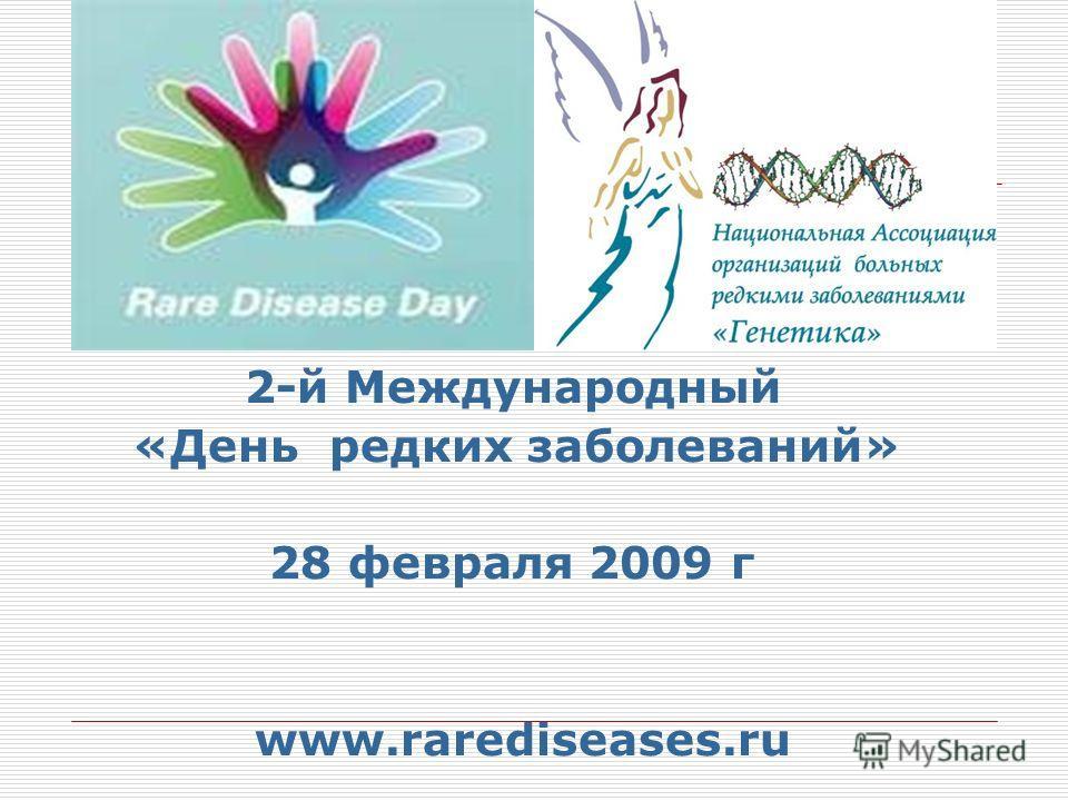 2-й Международный «День редких заболеваний» 28 февраля 2009 г www.rarediseases.ru
