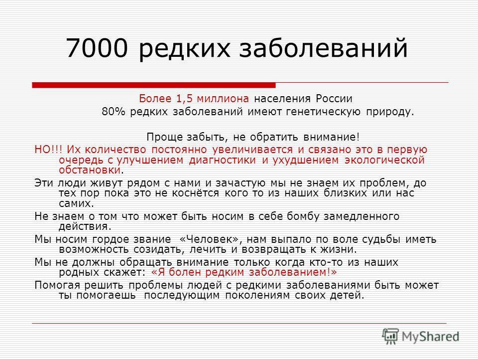 7000 редких заболеваний Более 1,5 миллиона населения России 80% редких заболеваний имеют генетическую природу. Проще забыть, не обратить внимание! НО!!! Их количество постоянно увеличивается и связано это в первую очередь с улучшением диагностики и у