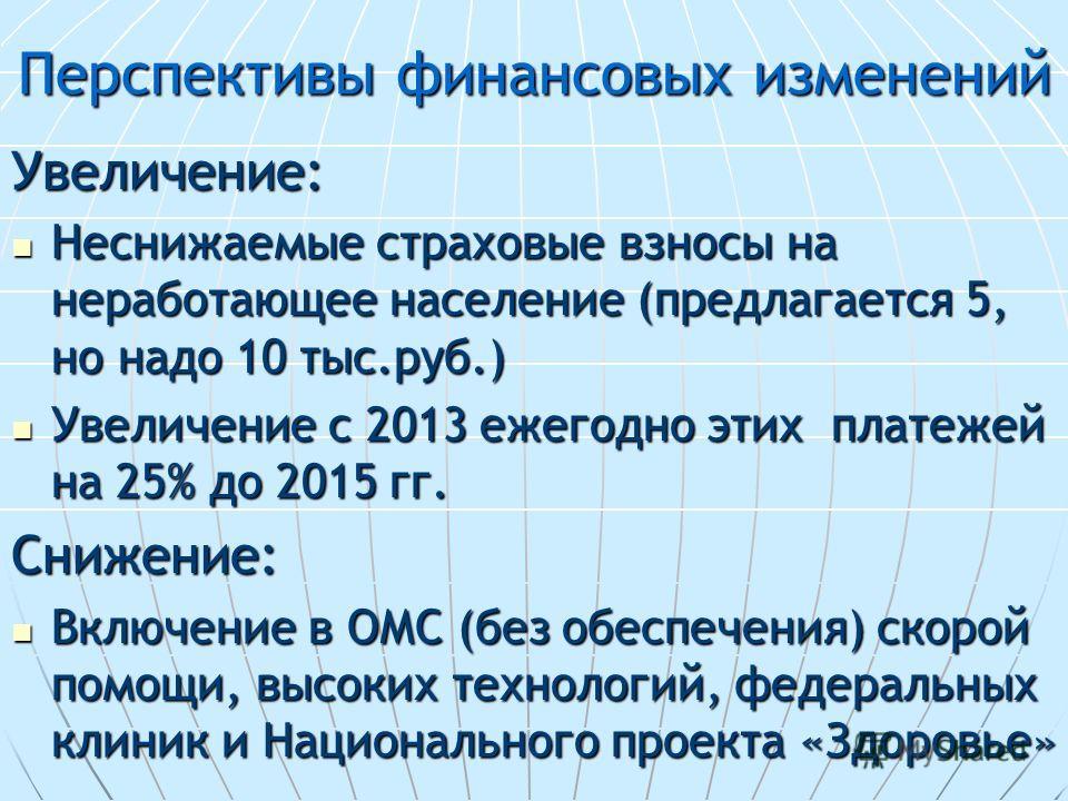Перспективы финансовых изменений Увеличение: Неснижаемые страховые взносы на неработающее население (предлагается 5, но надо 10 тыс.руб.) Неснижаемые страховые взносы на неработающее население (предлагается 5, но надо 10 тыс.руб.) Увеличение с 2013 е
