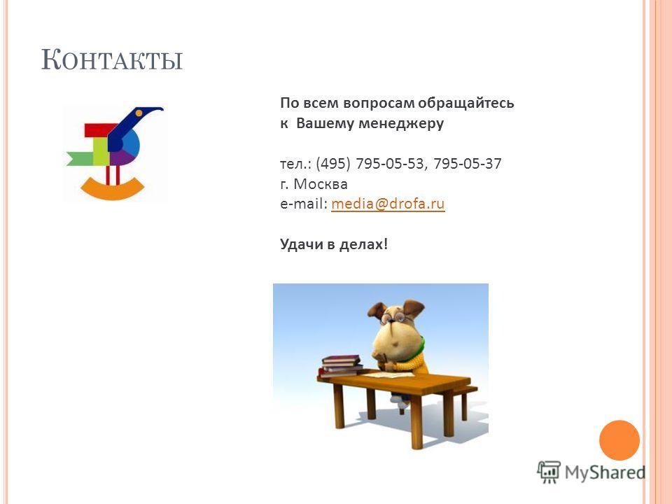 К ОНТАКТЫ По всем вопросам обращайтесь к Вашему менеджеру тел.: (495) 795-05-53, 795-05-37 г. Москва e-mail: media@drofa.rumedia@drofa.ru Удачи в делах!