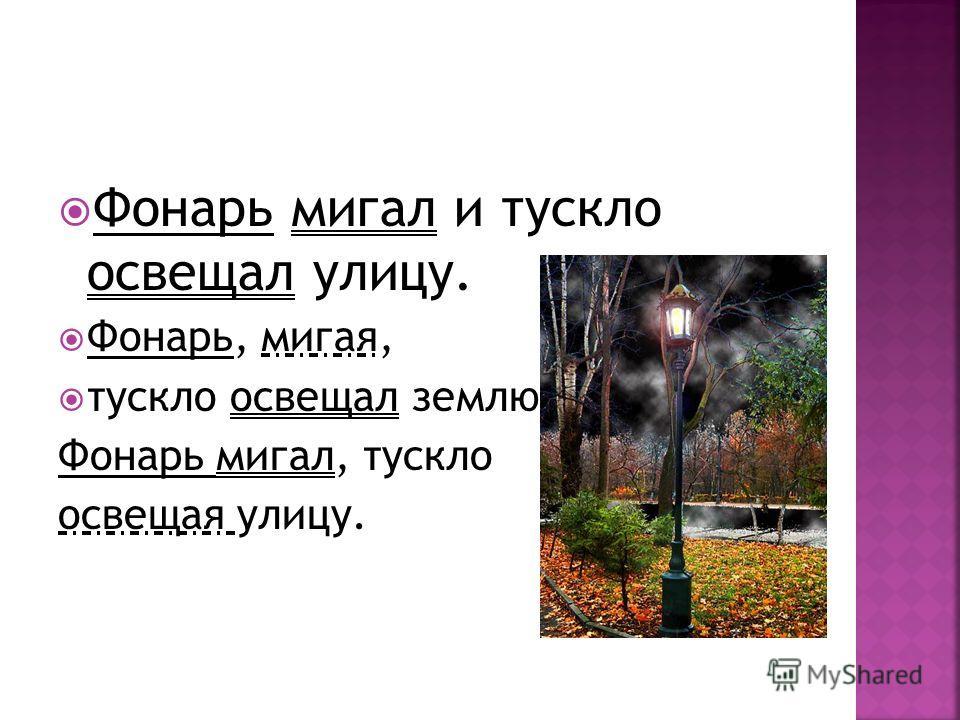 Фонарь мигал и тускло освещал улицу. Фонарь, мигая, тускло освещал землю. Фонарь мигал, тускло освещая улицу.