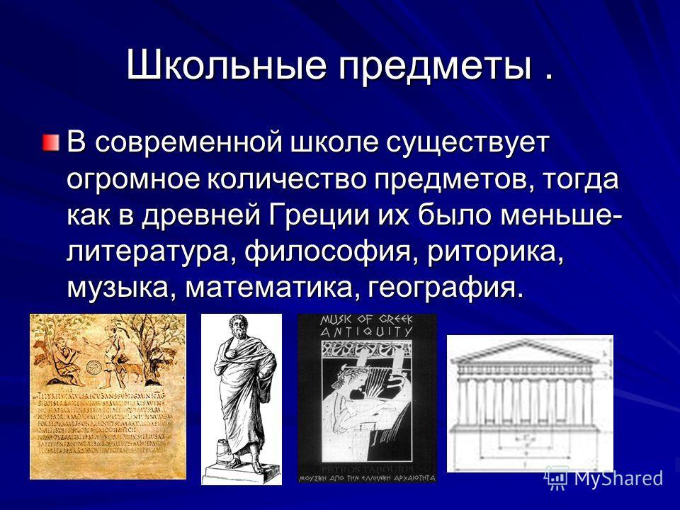 Школьные предметы. В современной школе существует огромное количество предметов, тогда как в древней Греции их было меньше- литература, философия, риторика, музыка, математика, география.