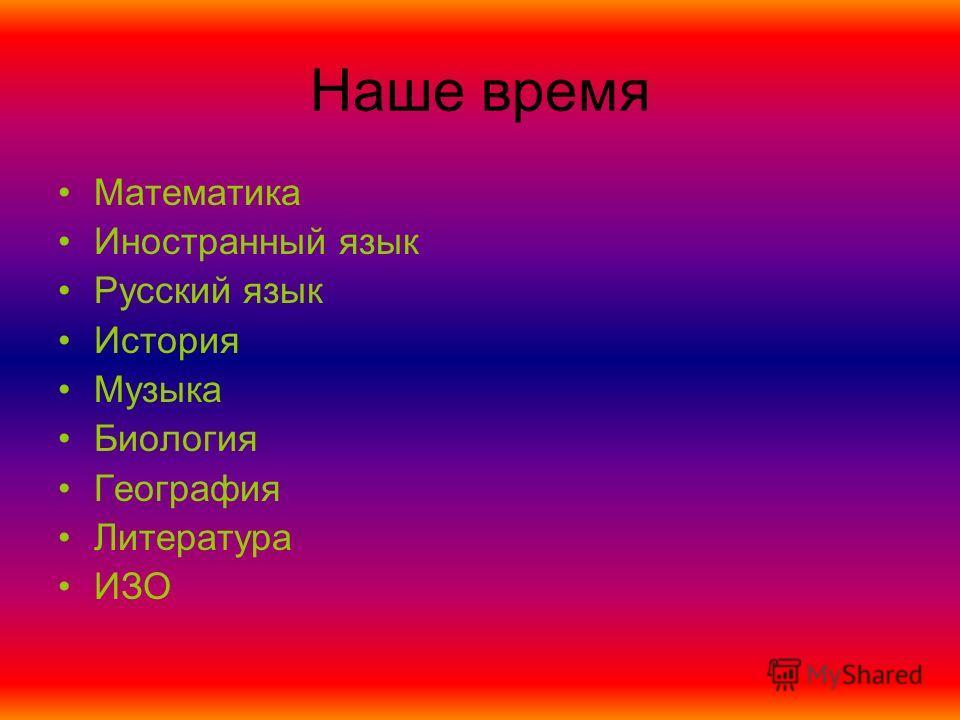 Наше время Математика Иностранный язык Русский язык История Музыка Биология География Литература ИЗО