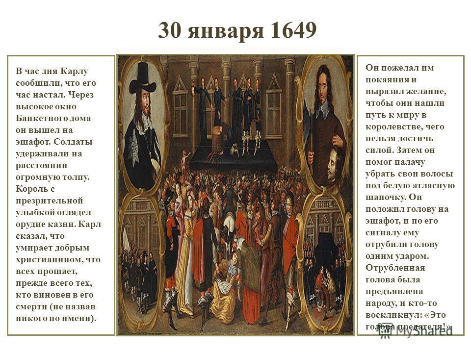 30 января 1649 В час дня Карлу сообщили, что его час настал. Через высокое окно Банкетного дома он вышел на эшафот. Солдаты удерживали на расстоянии огромную толпу. Король с презрительной улыбкой оглядел орудие казни. Карл сказал, что умирает добрым