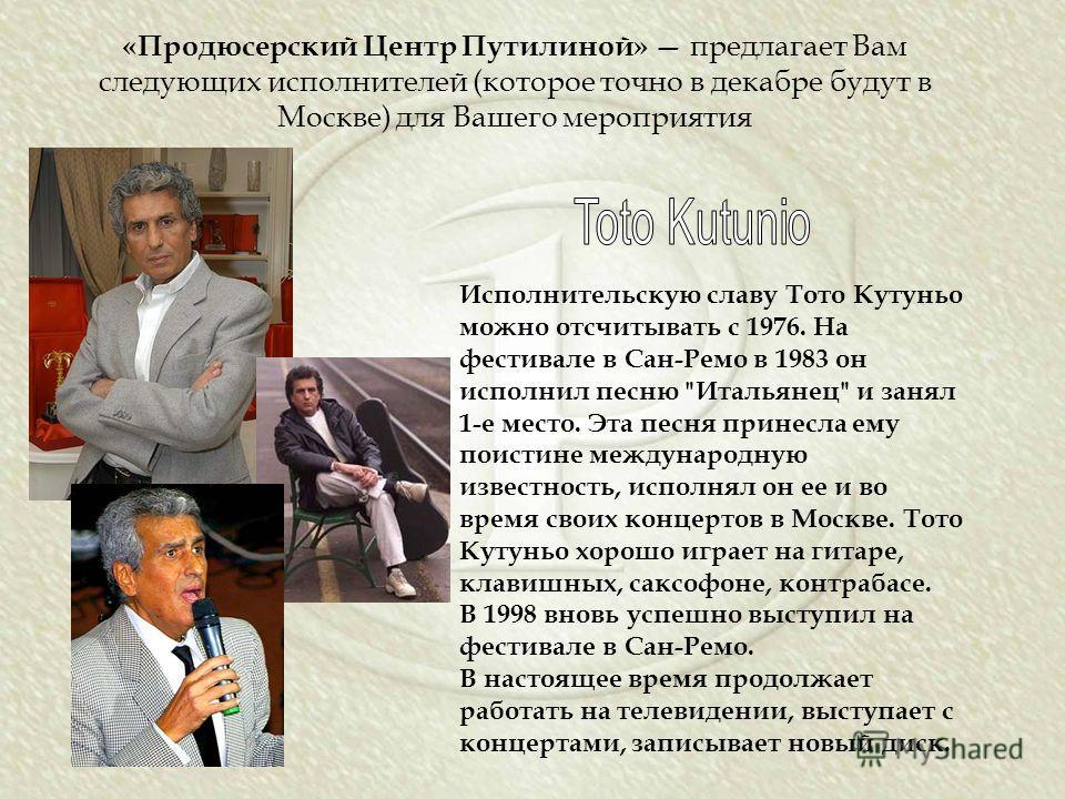 «Продюсерский Центр Путилиной» предлагает Вам следующих исполнителей (которое точно в декабре будут в Москве) для Вашего мероприятия Исполнительскую славу Тото Кутуньо можно отсчитывать с 1976. На фестивале в Сан-Ремо в 1983 он исполнил песню
