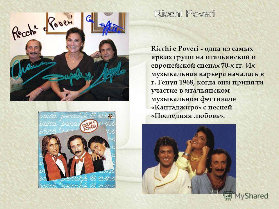 Ricchi e Poveri - одна из самых ярких групп на итальянской и европейской сценах 70-х гг. Их музыкальная карьера началась в г. Генуя 1968, когда они приняли участие в итальянском музыкальном фестивале «Кантаджиро» с песней «Последняя любовь».