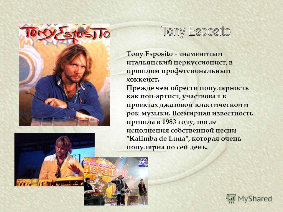 Tony Esposito - знаменитый итальянский перкуссионист, в прошлом профессиональный хоккеист. Прежде чем обрести популярность как поп-артист, участвовал в проектах джазовой классической и рок-музыки. Всемирная известность пришла в 1983 году, после испол