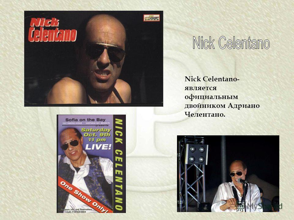 Nick Celentano- является официальным двойником Адриано Челентано.