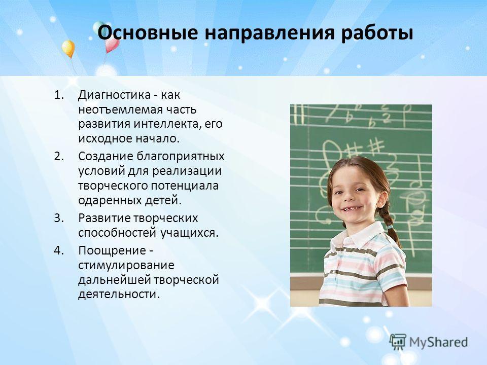 Основные направления работы 1.Диагностика - как неотъемлемая часть развития интеллекта, его исходное начало. 2.Создание благоприятных условий для реализации творческого потенциала одаренных детей. 3.Развитие творческих способностей учащихся. 4.Поощре