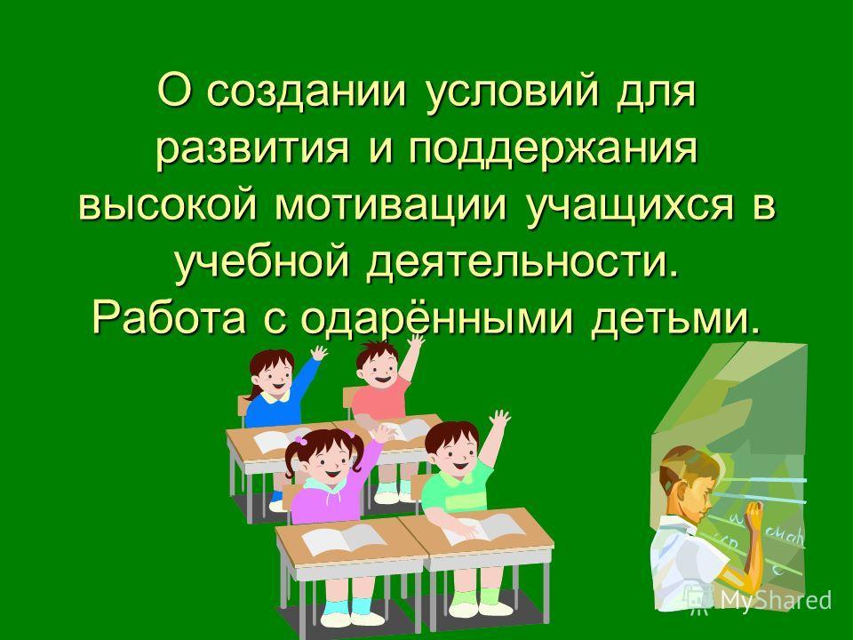 О создании условий для развития и поддержания высокой мотивации учащихся в учебной деятельности. Работа с одарёнными детьми.