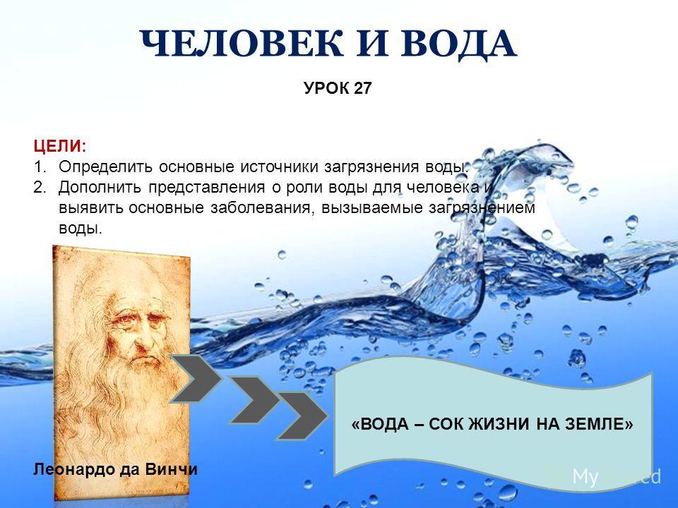 Page 1 ЧЕЛОВЕК И ВОДА УРОК 27 ЦЕЛИ: 1.Определить основные источники загрязнения воды. 2.Дополнить представления о роли воды для человека и выявить основные заболевания, вызываемые загрязнением воды. «ВОДА – СОК ЖИЗНИ НА ЗЕМЛЕ» Леонардо да Винчи