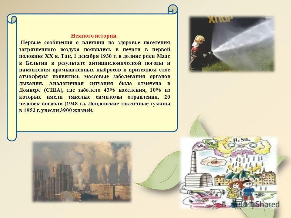 Немного истории. Первые сообщения о влиянии на здоровье населения загрязненного воздуха появились в печати в первой половине XX в. Так, 1 декабря 1930 г. в долине реки Маас в Бельгии в результате антициклонической погоды и накопления промышленных выб