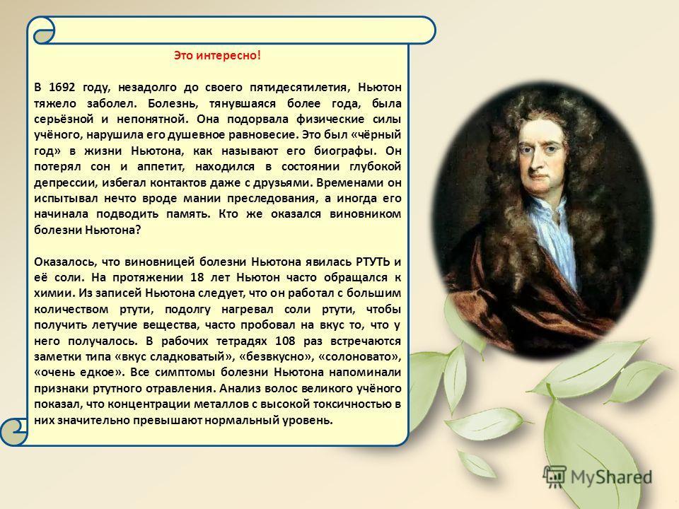 Это интересно! В 1692 году, незадолго до своего пятидесятилетия, Ньютон тяжело заболел. Болезнь, тянувшаяся более года, была серьёзной и непонятной. Она подорвала физические силы учёного, нарушила его душевное равновесие. Это был «чёрный год» в жизни