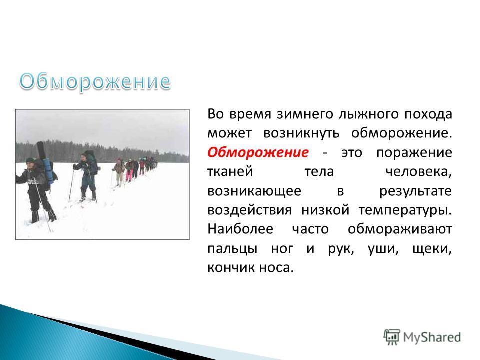 Во время зимнего лыжного похода может возникнуть обморожение. Обморожение - это поражение тканей тела человека, возникающее в результате воздействия низкой температуры. Наиболее часто обмораживают пальцы ног и рук, уши, щеки, кончик носа.