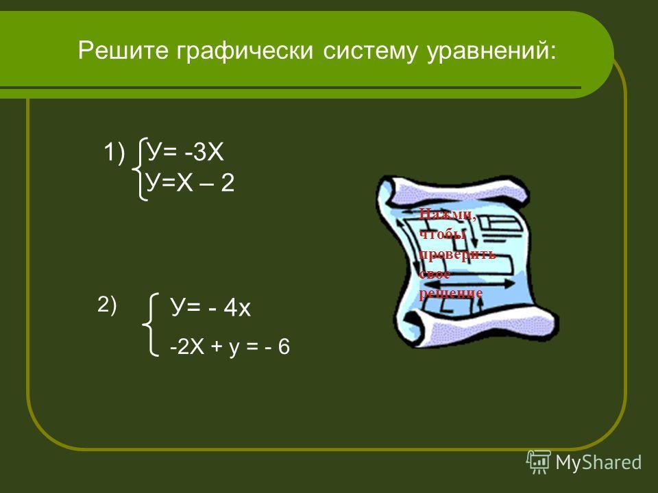 Теперь ты сможешь решить систему линейных уравнений графическим способом? Решите графически систему уравнений: 1) У=2Х У= Х – 3
