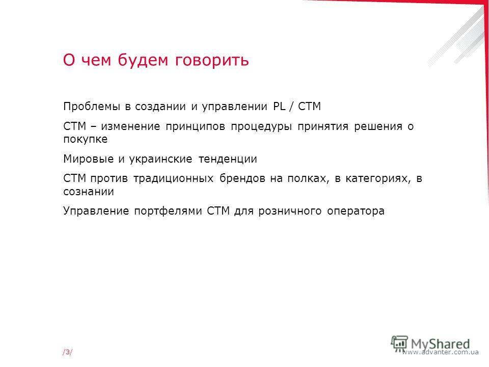 www.advanter.com.ua/3//3/ О чем будем говорить Проблемы в создании и управлении PL / СТМ СТМ – изменение принципов процедуры принятия решения о покупке Мировые и украинские тенденции СТМ против традиционных брендов на полках, в категориях, в сознании