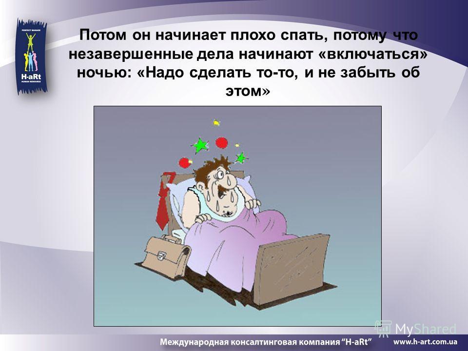 Потом он начинает плохо спать, потому что незавершенные дела начинают «включаться» ночью: «Надо сделать то-то, и не забыть об этом »
