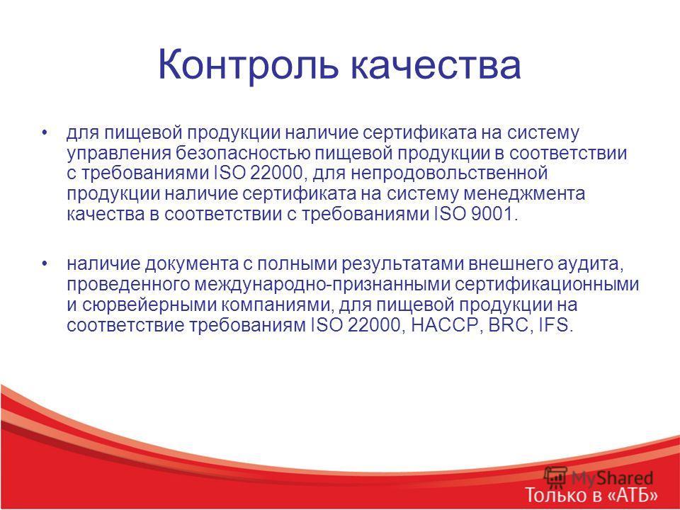 Контроль качества для пищевой продукции наличие сертификата на систему управления безопасностью пищевой продукции в соответствии с требованиями ISO 22000, для непродовольственной продукции наличие сертификата на систему менеджмента качества в соответ