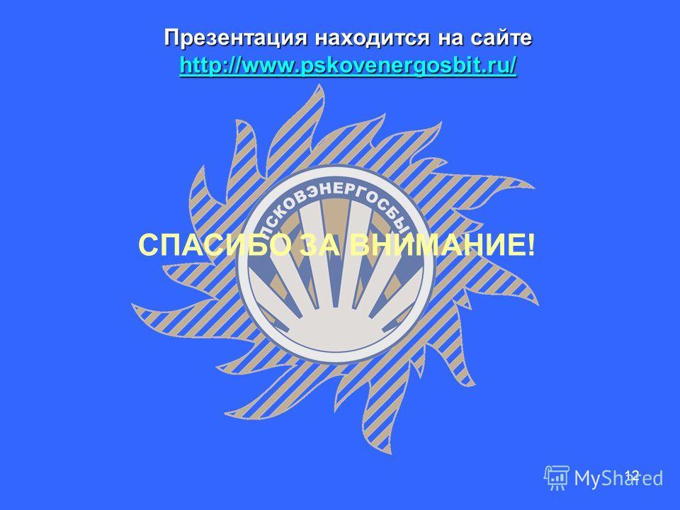 12 СПАСИБО ЗА ВНИМАНИЕ! Презентация находится на сайте http://www.pskovenergosbit.ru/ http://www.pskovenergosbit.ru/