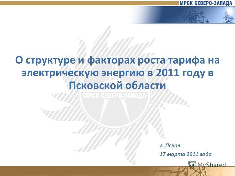 О структуре и факторах роста тарифа на электрическую энергию в 2011 году в Псковской области г. Псков 17 марта 2011 года