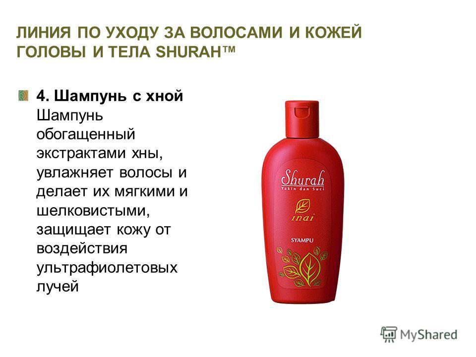 ЛИНИЯ ПО УХОДУ ЗА ВОЛОСАМИ И КОЖЕЙ ГОЛОВЫ И ТЕЛА SHURAH 4. Шампунь с хной Шампунь обогащенный экстрактами хны, увлажняет волосы и делает их мягкими и шелковистыми, защищает кожу от воздействия ультрафиолетовых лучей