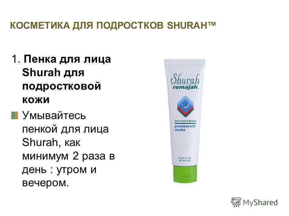 КОСМЕТИКА ДЛЯ ПОДРОСТКОВ SHURAH 1. Пенка для лица Shurah для подростковой кожи Умывайтесь пенкой для лица Shurah, как минимум 2 раза в день : утром и вечером.