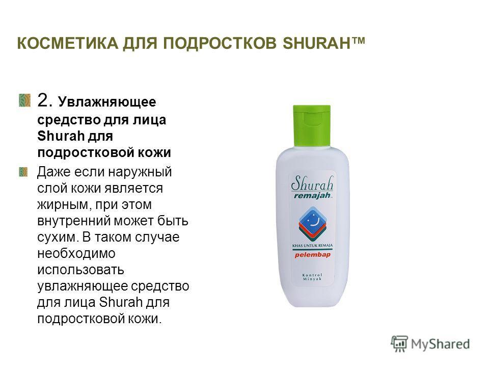 КОСМЕТИКА ДЛЯ ПОДРОСТКОВ SHURAH 2. Увлажняющее средство для лица Shurah для подростковой кожи Даже если наружный слой кожи является жирным, при этом внутренний может быть сухим. В таком случае необходимо использовать увлажняющее средство для лица Shu