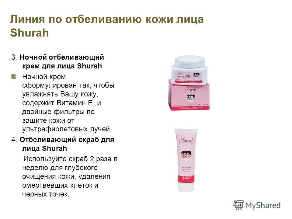 Линия по отбеливанию кожи лица Shurah 3. Ночной отбеливающий крем для лица Shurah Ночной крем сформулирован так, чтобы увлажнять Вашу кожу, содержит Витамин Е, и двойные фильтры по защите кожи от ультрафиолетовых лучей. 4. Отбеливающий скраб для лица