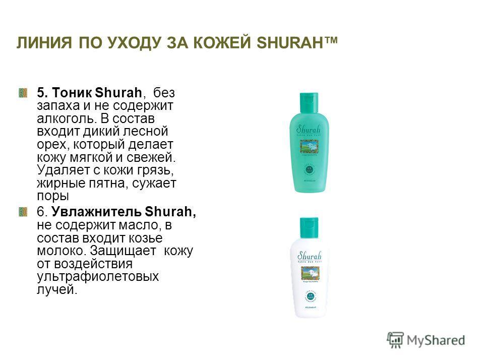ЛИНИЯ ПО УХОДУ ЗА КОЖЕЙ SHURAH 5. Тоник Shurah, без запаха и не содержит алкоголь. В состав входит дикий лесной орех, который делает кожу мягкой и свежей. Удаляет с кожи грязь, жирные пятна, сужает поры 6. Увлажнитель Shurah, не содержит масло, в сос