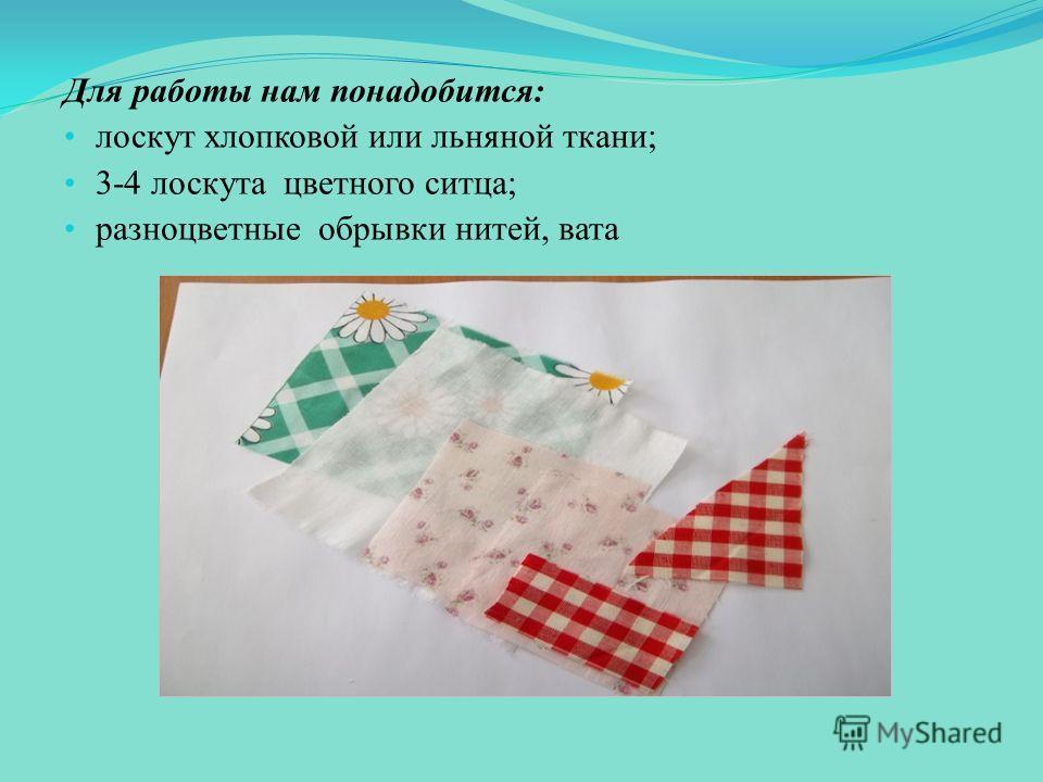 Для работы нам понадобится: лоскут хлопковой или льняной ткани; 3-4 лоскута цветного ситца; разноцветные обрывки нитей, вата