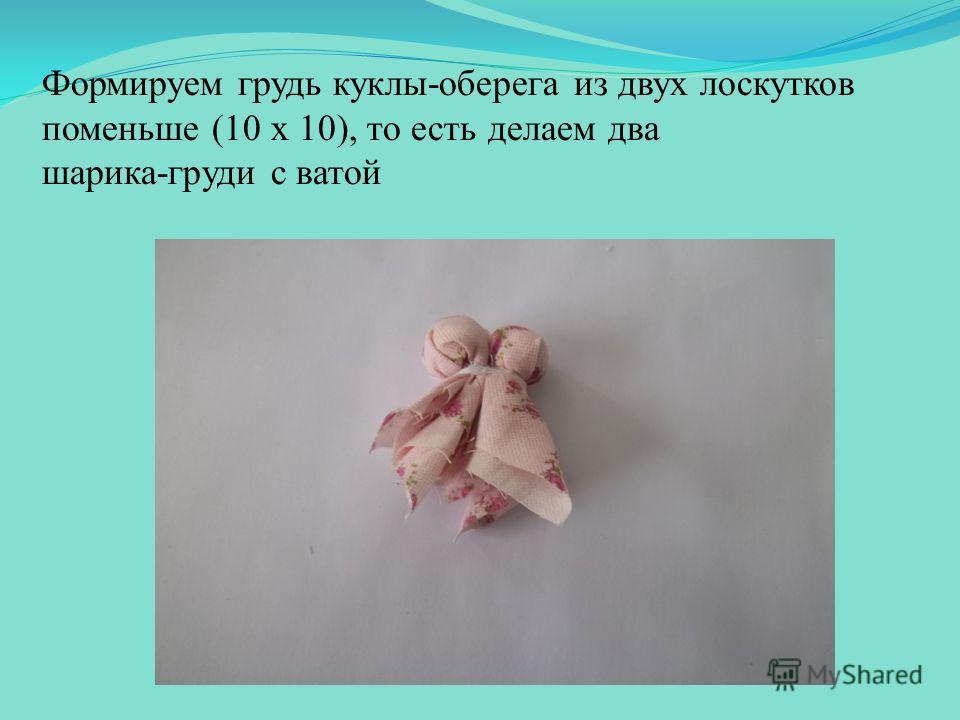 Формируем грудь куклы-оберега из двух лоскутков поменьше (10 x 10), то есть делаем два шарика-груди с ватой