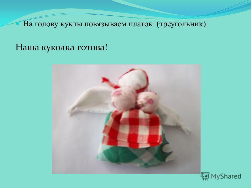На голову куклы повязываем платок (треугольник). Наша куколка готова!