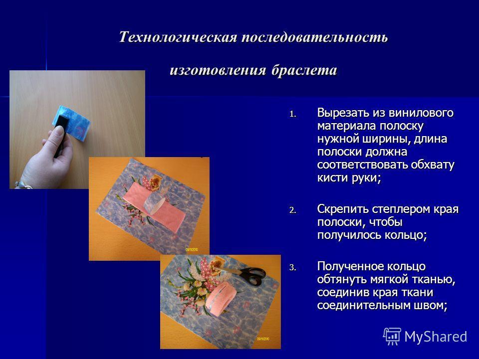 Технологическая последовательность изготовления браслета 1. Вырезать из винилового материала полоску нужной ширины, длина полоски должна соответствовать обхвату кисти руки; 2. Скрепить степлером края полоски, чтобы получилось кольцо; 3. Полученное ко