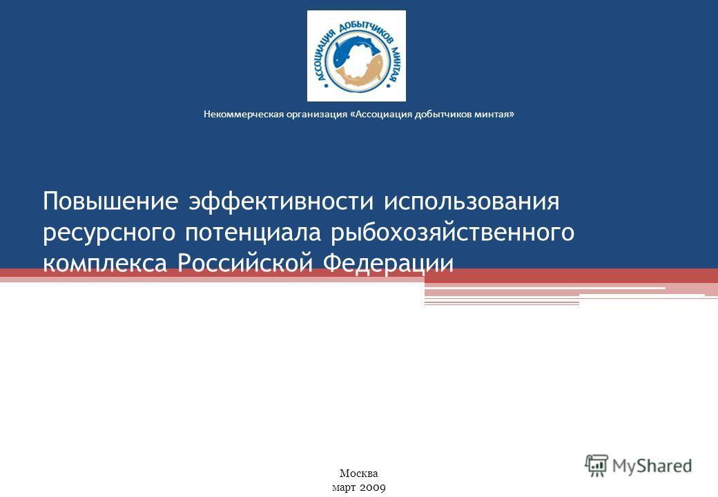 Повышение эффективности использования ресурсного потенциала рыбохозяйственного комплекса Российской Федерации Некоммерческая организация «Ассоциация добытчиков минтая» Москва март 2009