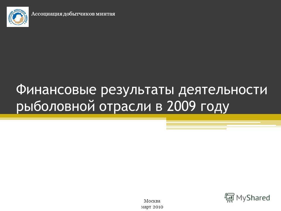 Финансовые результаты деятельности рыболовной отрасли в 2009 году Ассоциация добытчиков минтая Москва март 2010
