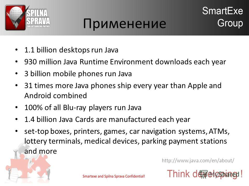 Применение 1.1 billion desktops run Java 930 million Java Runtime Environment downloads each year 3 billion mobile phones run Java 31 times more Java phones ship every year than Apple and Android combined 100% of all Blu-ray players run Java 1.4 bill