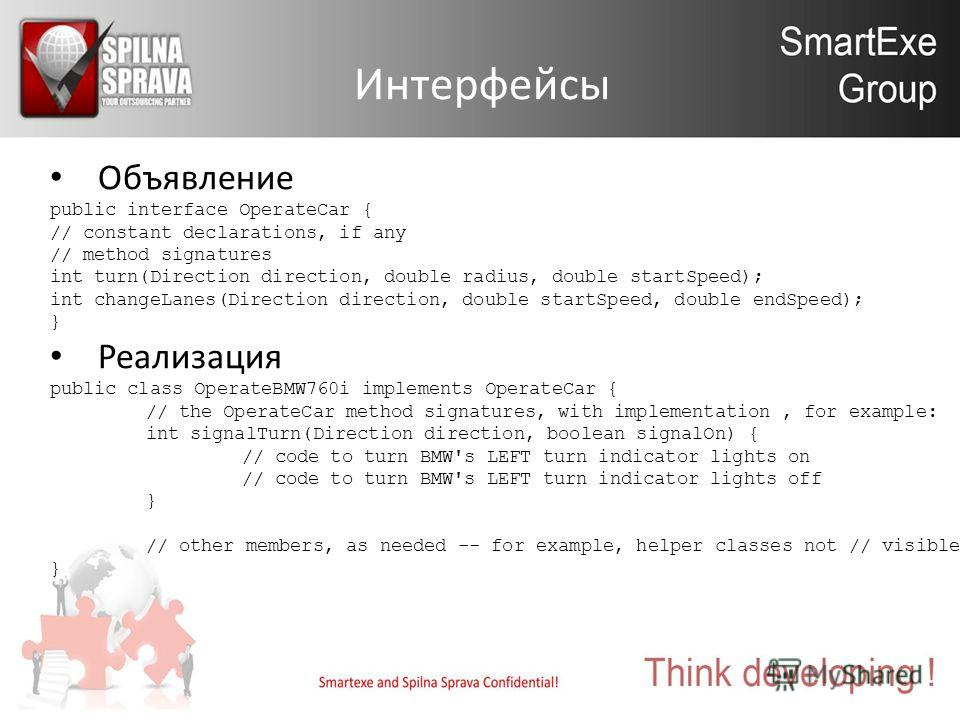 Интерфейсы Объявление public interface OperateCar { // constant declarations, if any // method signatures int turn(Direction direction, double radius, double startSpeed); int changeLanes(Direction direction, double startSpeed, double endSpeed); } Реа