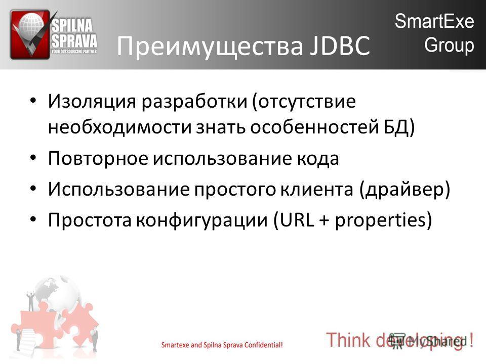 Преимущества JDBC Изоляция разработки (отсутствие необходимости знать особенностей БД) Повторное использование кода Использование простого клиента (драйвер) Простота конфигурации (URL + properties)